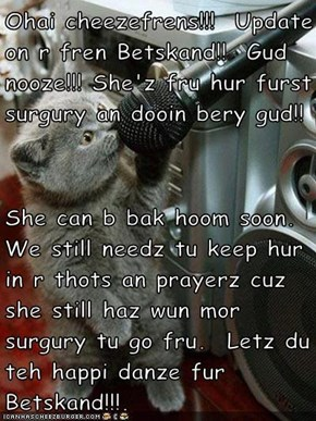 Ohai cheezefrens!!!  Update on r fren Betskand!!  Gud nooze!!! She'z fru hur furst surgury an dooin bery gud!!  She can b bak hoom soon.  We still needz tu keep hur in r thots an prayerz cuz she still haz wun mor surgury tu go fru.  Letz du teh happi danz