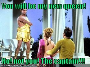 You will be my new queen!  No! not you! The captain!!!