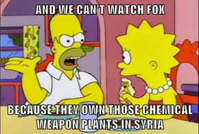 AND WE CAN'T WATCH FOX  BECAUSE THEY OWN THOSE CHEMICAL WEAPON PLANTS IN SYRIA