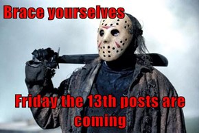 Brace yourselves  Friday the 13th posts are coming