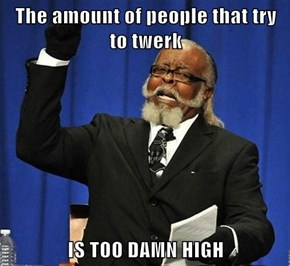 The amount of people that try to twerk   IS TOO DAMN HIGH