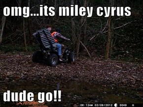 omg...its miley cyrus   dude go!!