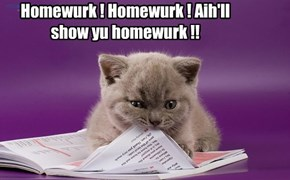 Homewurk ! Homewurk ! Aih'll show yu homewurk !!