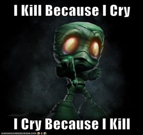 I Kill Because I Cry  I Cry Because I Kill