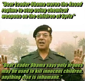 """Dear Leader Obama warns the Assad regime to stop using chemical weapons on the children of Syria""  ""Dear Leader Obama says only drones may be used to kill innocent children, anything else is inhumane."""