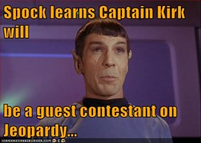 Spock learns Captain Kirk will  be a guest contestant on Jeopardy...
