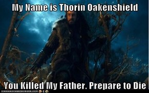 My Name is Thorin Oakenshield  You Killed My Father. Prepare to Die