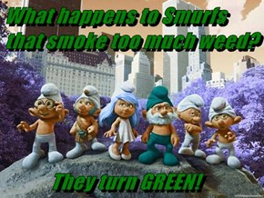 What happens to Smurfs that smoke too much weed?              They turn GREEN!
