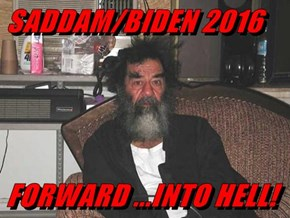 SADDAM/BIDEN 2016  FORWARD ...INTO HELL!