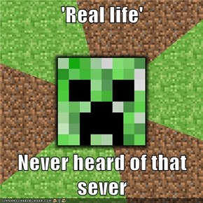 'Real life'  Never heard of that sever