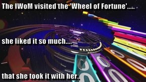 The IWoM visited the 'Wheel of Fortune'..... she liked it so much.... that she took it with her.