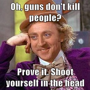 Oh, guns don't kill people?  Prove it. Shoot yourself in the head