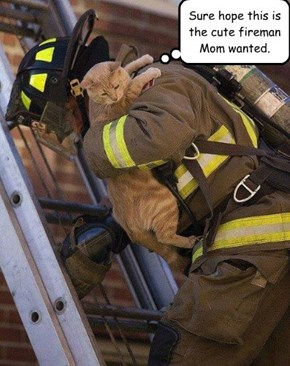 Sure hope this is the cute fireman Mom wanted.