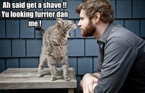 Ah said get a shave !! Yu looking furrier dan me !