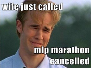 wife just called  mlp marathon cancelled