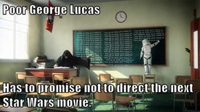 Poor George Lucas  Has to promise not to direct the next Star Wars movie.