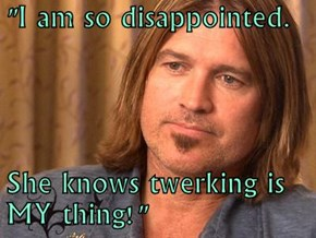 """I am so disappointed.   She knows twerking is MY thing!"""