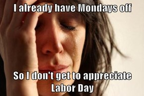 I already have Mondays off  So I don't get to appreciate Labor Day