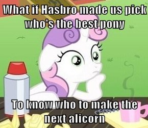 What if Hasbro made us pick who's the best pony  To know who to make the next alicorn