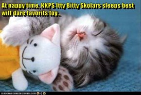 At nappy time, KKPS Itty Bitty Skolars sleeps best wiff dare favorits toy..