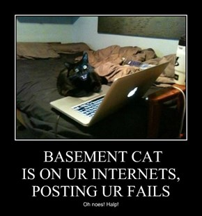 BASEMENT CAT IS ON UR INTERNETS, POSTING UR FAILS