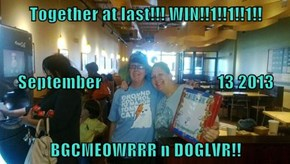 Together at last!!! WIN!!1!!1!!1!! September                                 13 2013 BGCMEOWRRR n DOGLVR!!