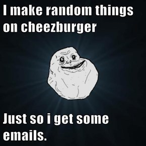 I make random things on cheezburger  Just so i get some emails.
