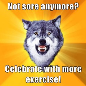 Not sore anymore?  Celebrate with more exercise!
