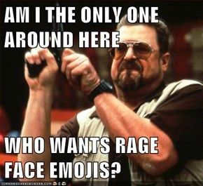 AM I THE ONLY ONE AROUND HERE  WHO WANTS RAGE FACE EMOJIS?