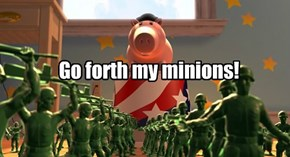 Go forth my minions!