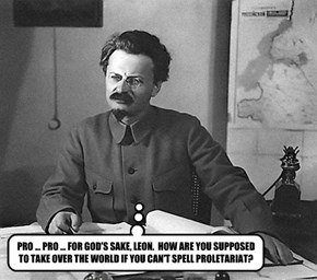 PRO ... PRO ... FOR GOD'S SAKE, LEON.  HOW ARE YOU SUPPOSED TO TAKE OVER THE WORLD IF YOU CAN'T SPELL PROLETARIAT?
