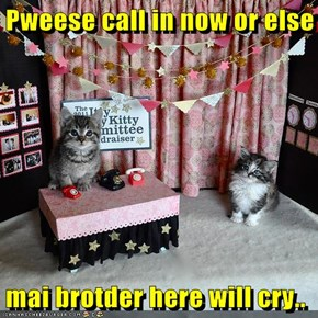 Pweese call in now or else  mai brotder here will cry..
