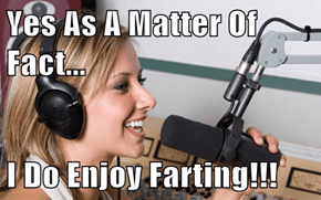 Yes As A Matter Of Fact...  I Do Enjoy Farting!!!