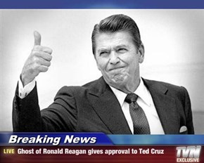 Breaking News - Ghost of Ronald Reagan gives approval to Ted Cruz