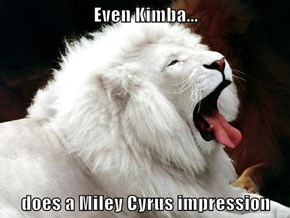 Even Kimba...  does a Miley Cyrus impression