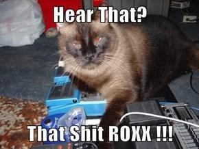 Hear That?  That sh*t ROXX !!!