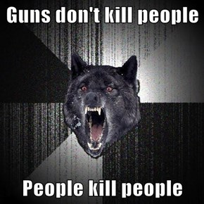 Guns don't kill people  People kill people