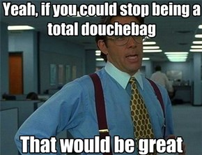 Yeah, if you could stop being a  total douchebag