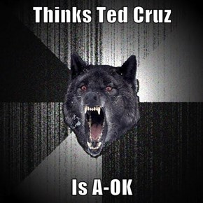 Thinks Ted Cruz  Is A-OK