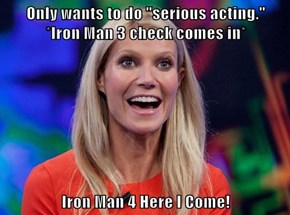 "Only wants to do ""serious acting.""        *Iron Man 3 check comes in*  Iron Man 4 Here I Come!"