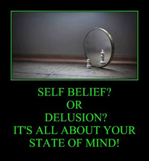SELF BELIEF? OR  DELUSION? IT'S ALL ABOUT YOUR STATE OF MIND!