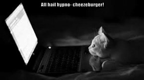 All hail hypno- cheezeburger!