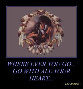WHERE EVER YOU GO... GO WITH ALL YOUR HEART...