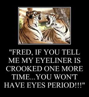 """FRED, IF YOU TELL ME MY EYELINER IS CROOKED ONE MORE TIME...YOU WON'T HAVE EYES PERIOD!!!"""