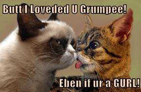 Butt I Loveded U Grumpee!  Eben if ur a GURL!
