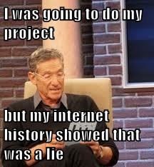 I was going to do my project  but my internet history showed that was a lie