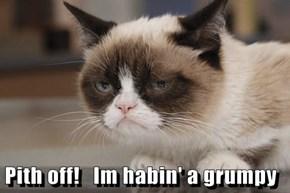 Pith off!   Im habin' a grumpy