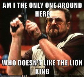 AM I THE ONLY ONE AROUND HERE  WHO DOESN'T LIKE THE LION KING