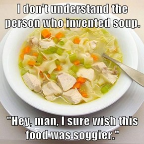 "I don't understand the person who invented soup.  ""Hey, man, I sure wish this food was soggier."""