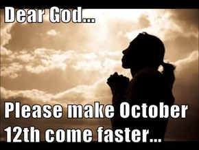 Dear God...  Please make October 12th come faster...